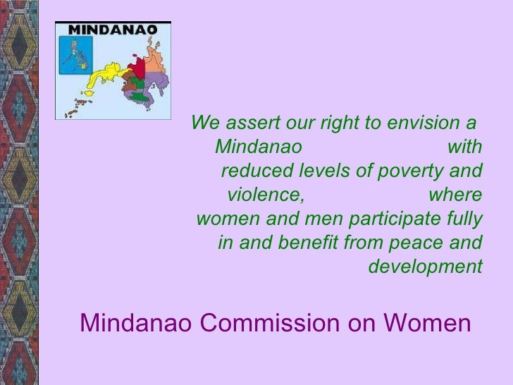 Mindanao Commission on Women We assert our right to envision a  Mindanao  with reduced levels of poverty and violence,  wh...