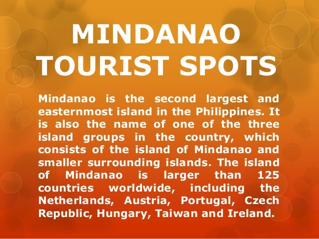MINDANAO TOURIST SPOTS Mindanao is the second largest and easternmost island in the Philippines. It is also the name of on...