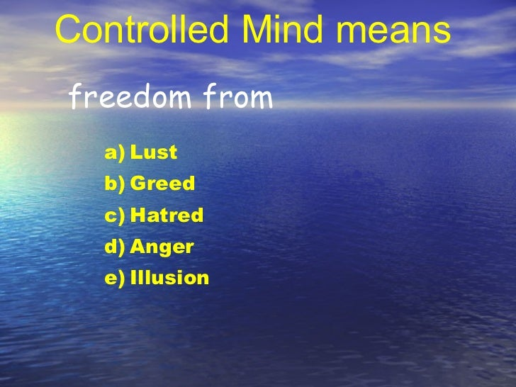 Controlled Mind means freedom from <ul><li>Lust </li></ul><ul><li>Greed </li></ul><ul><li>Hatred </li></ul><ul><li>Anger <...