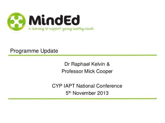 Programme Update Dr Raphael Kelvin & Professor Mick Cooper CYP IAPT National Conference 5th November 2013