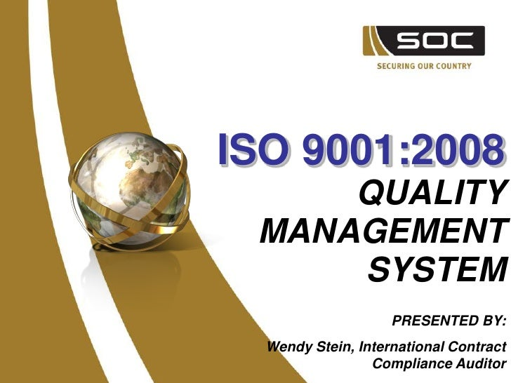 ISO 9001:2008      QUALITY  MANAGEMENT      SYSTEM                     PRESENTED BY:   Wendy Stein, International Contract...