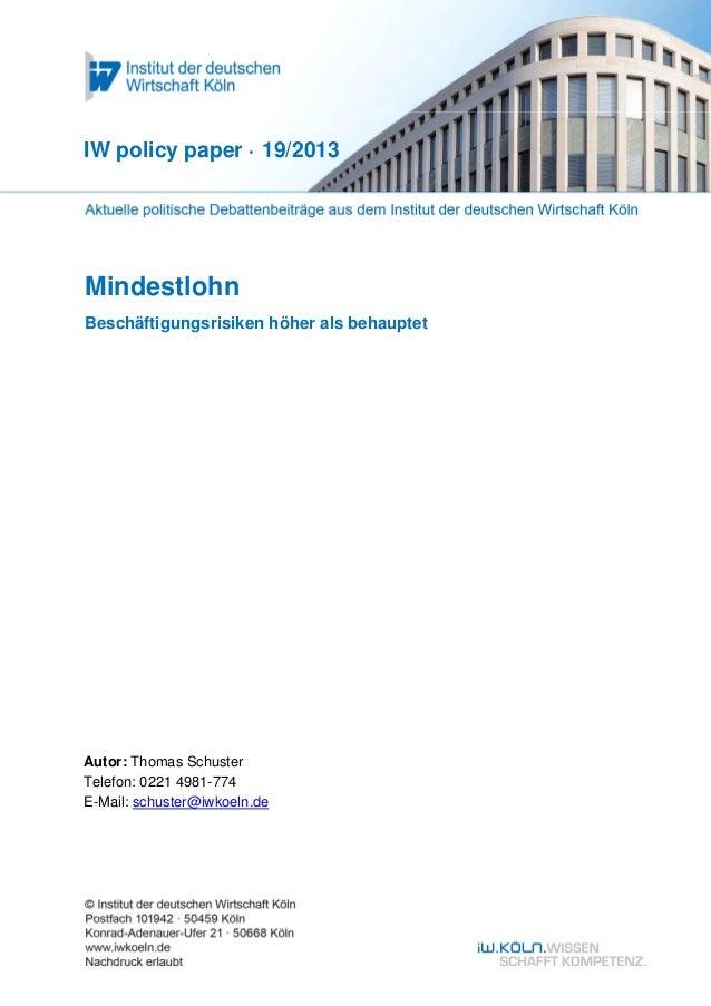 IW policy paper · 19/2013  Mindestlohn Beschäftigungsrisiken höher als behauptet  Autor: Thomas Schuster Telefon: 0221 498...