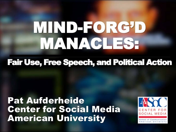 MIND-FORG'D      MANACLES:Fair Use, Free Speech, and Political ActionPat AufderheideCenter for Social MediaAmerican Univer...