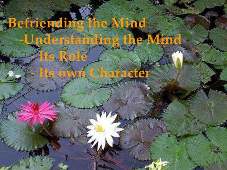 <ul><li>Befriending the Mind </li></ul><ul><ul><li>Understanding the Mind </li></ul></ul><ul><ul><ul><li>Its Role </li></u...