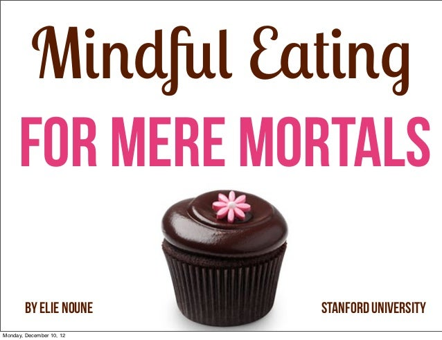 Mindful Eating     For Mere Mortals        By Elie Noune     Stanford UniversityMonday, December 10, 12
