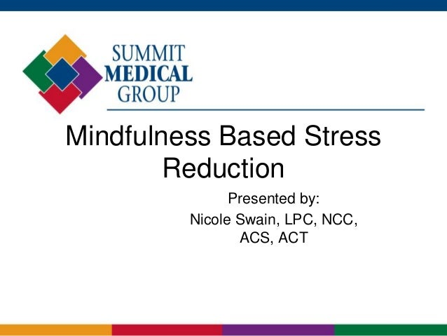Mindfulness Based Stress Reduction Presented by: Nicole Swain, LPC, NCC, ACS, ACT