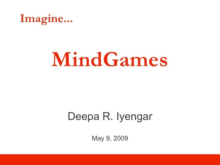 Imagine... MindGames Deepa R. Iyengar May 9, 2009