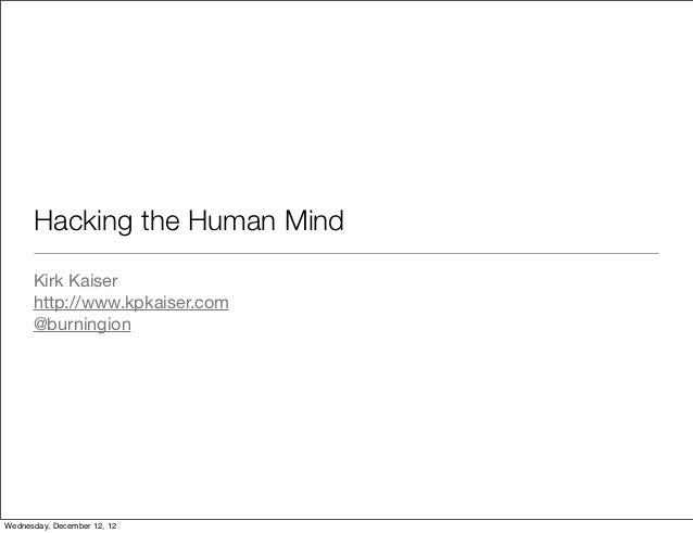 Hacking the Human Mind      Kirk Kaiser      http://www.kpkaiser.com      @burningionWednesday, December 12, 12
