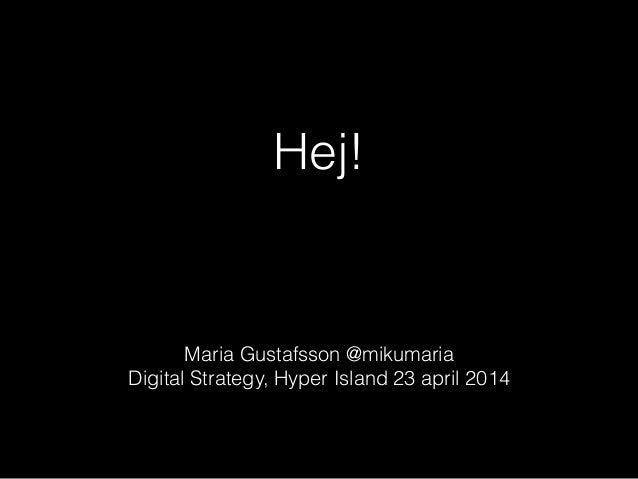 Hej! ! Maria Gustafsson @mikumaria Digital Strategy, Hyper Island 23 april 2014