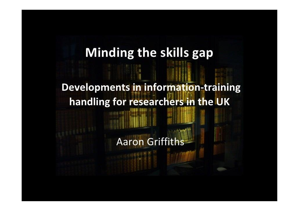 Mindingtheskillsgap  Developmentsininformation‐training  handlingforresearchersintheUK              AaronGriff...