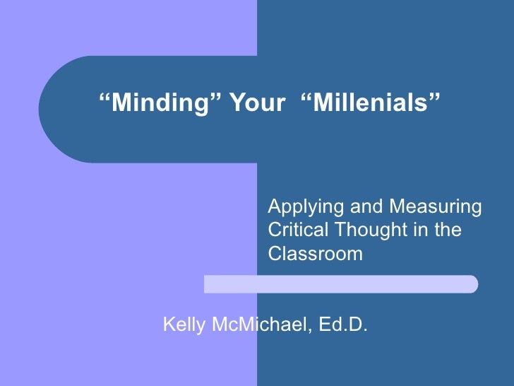 """"""" Minding"""" Your  """"Millenials"""" Applying and Measuring Critical Thought in the Classroom  Kelly McMichael, Ed.D."""
