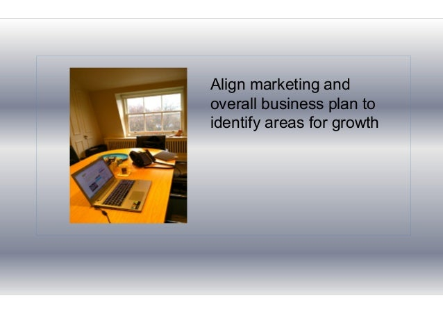 Align marketing and overall business plan to identify areas for growth