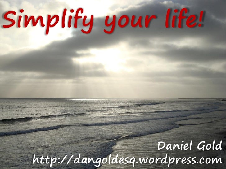 Simplify your life!                           Daniel Gold   http://dangoldesq.wordpress.com