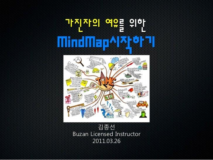 가진자의 여유를 위한MindMap시작하기          김종선 Buzan Licensed Instructor        2011.03.26
