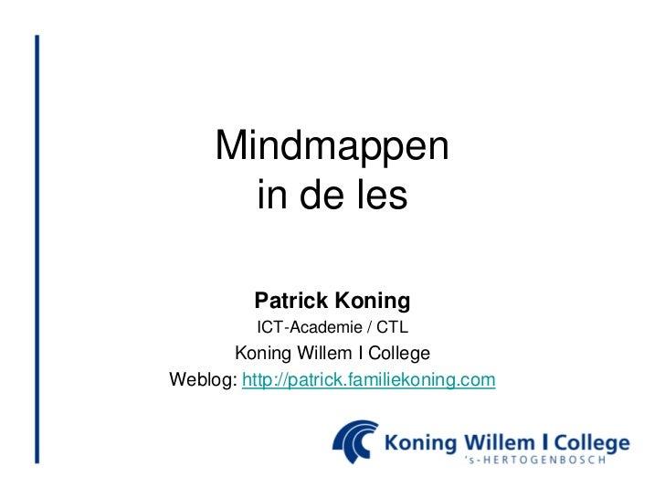 Mindmappen       in de les          Patrick Koning          ICT-Academie / CTL      Koning Willem I CollegeWeblog: http://...