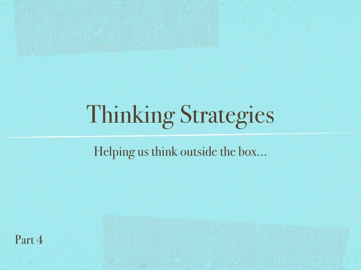 Thinking Strategies          Helping us think outside the box...     Part 4