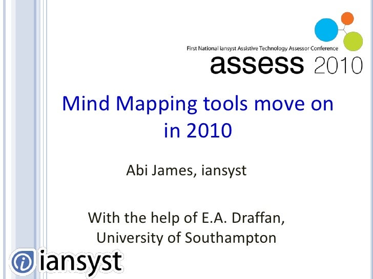 Mind Mapping tools move on in 2010<br />Abi James, iansyst<br />With the help of E.A. Draffan, University of Southampton<b...