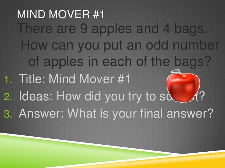 Mind Mover #1<br />There are 9 apples and 4 bags.  How can you put an odd number of apples in each of the bags?<br />Title...