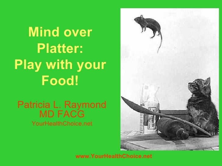 Mind over   Platter:Play with your    Food!Patricia L. Raymond     MD FACG   YourHealthChoice.net                 www.Your...