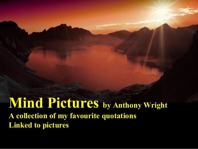 Mind Pictures by Anthony Wright A collection of my favourite quotations Linked to pictures