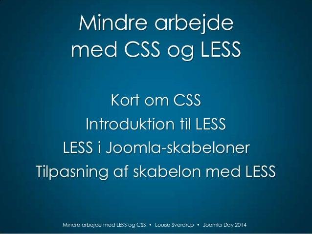 Mindre arbejde med CSS og LESS Kort om CSS Introduktion til LESS  LESS i Joomla-skabeloner Tilpasning af skabelon med LESS...
