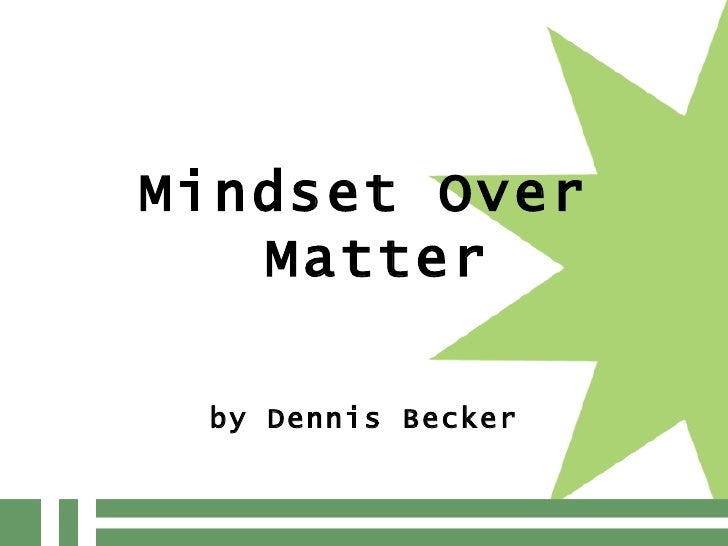 <ul><li>Mindset Over Matter </li></ul><ul><li>by Dennis Becker </li></ul>
