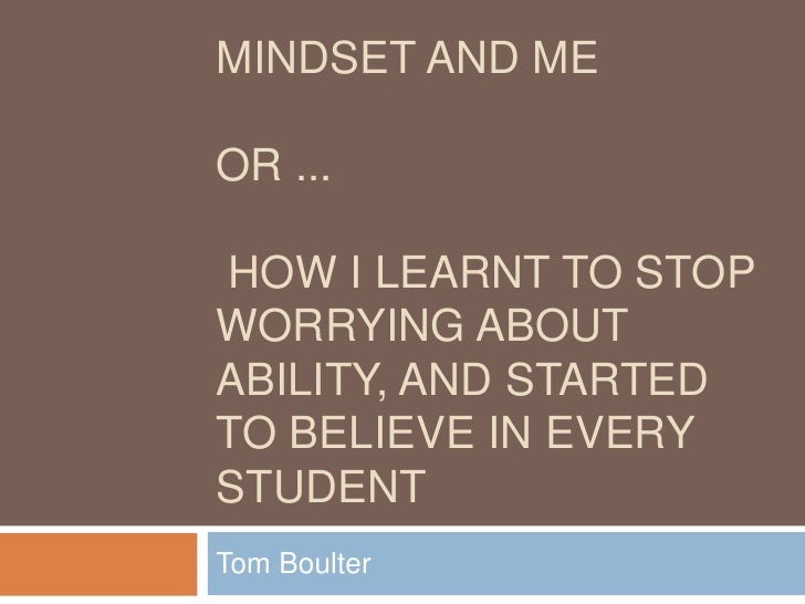 MINDSET AND MEOR ...HOW I LEARNT TO STOPWORRYING ABOUTABILITY, AND STARTEDTO BELIEVE IN EVERYSTUDENTTom Boulter