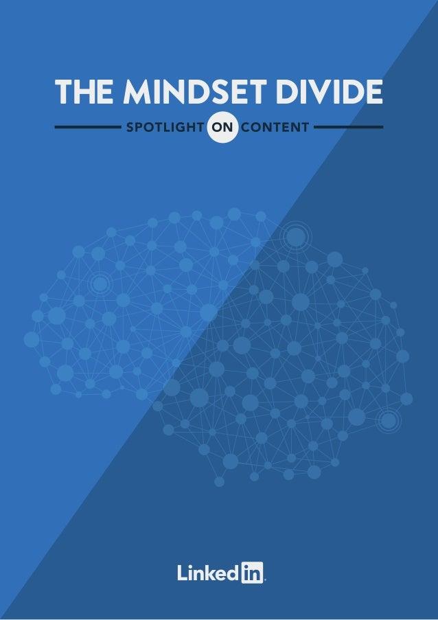 The Mindset Divide: Spotlight on Content2 THE MINDSET DIVIDE: SPOTLIGHT ON CONTENT In 2012 LinkedIn released The Mindset D...