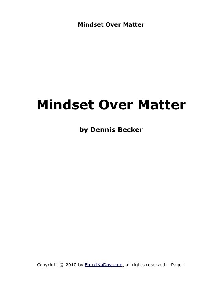 Mindset Over MatterMindset Over Matter                  by Dennis BeckerCopyright © 2010 by Earn1KaDay.com, all rights res...