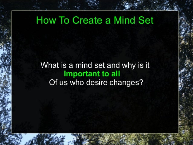 How To Create a Mind Set  What is a mind set and why is it Important to all Of us who desire changes?