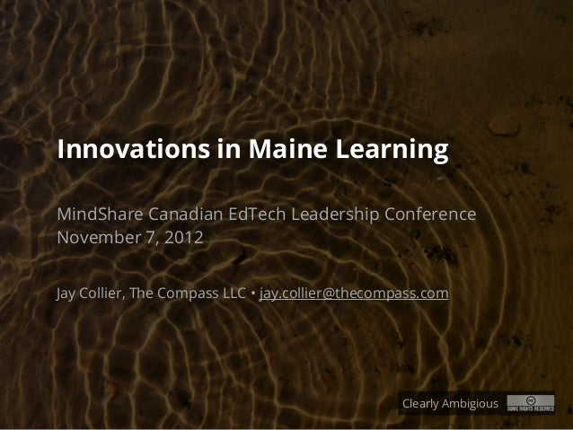 Innovations in Maine LearningMindShare Canadian EdTech Leadership ConferenceNovember 7, 2012Jay Collier, The Compass LLC •...