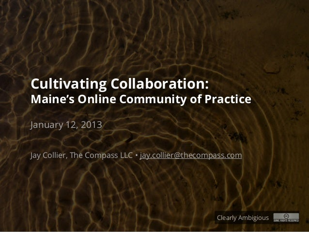 Cultivating Collaboration:Maine's Online Community of PracticeJanuary 12, 2013Jay Collier, The Compass LLC • jay.collier@t...