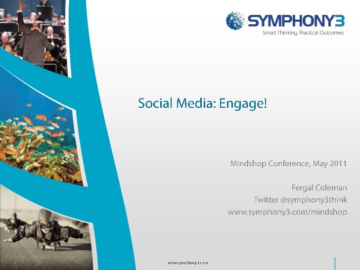 Social Media: Engage!<br />Mindshop Conference, May 2011<br />Fergal Coleman<br />Twitter @symphony3think<br />www.symphon...