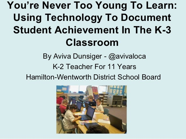 You're Never Too Young To Learn: Using Technology To Document Student Achievement In The K-3           Classroom       By ...