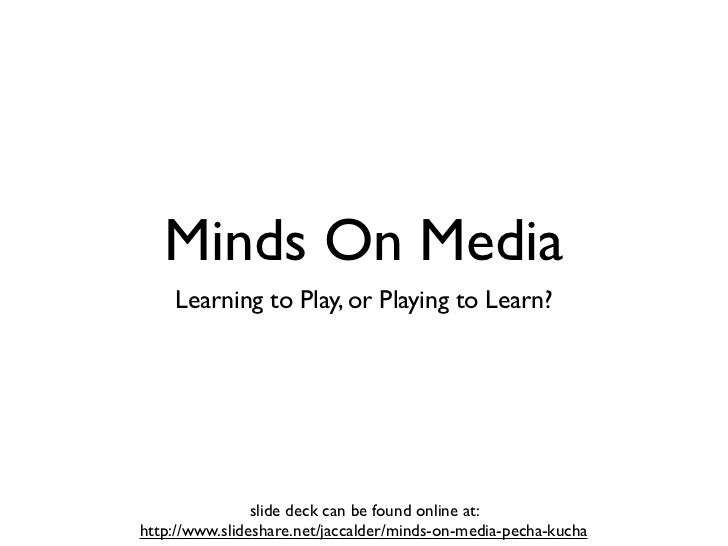 Minds On Media    Learning to Play, or Playing to Learn?                slide deck can be found online at:http://www.slide...
