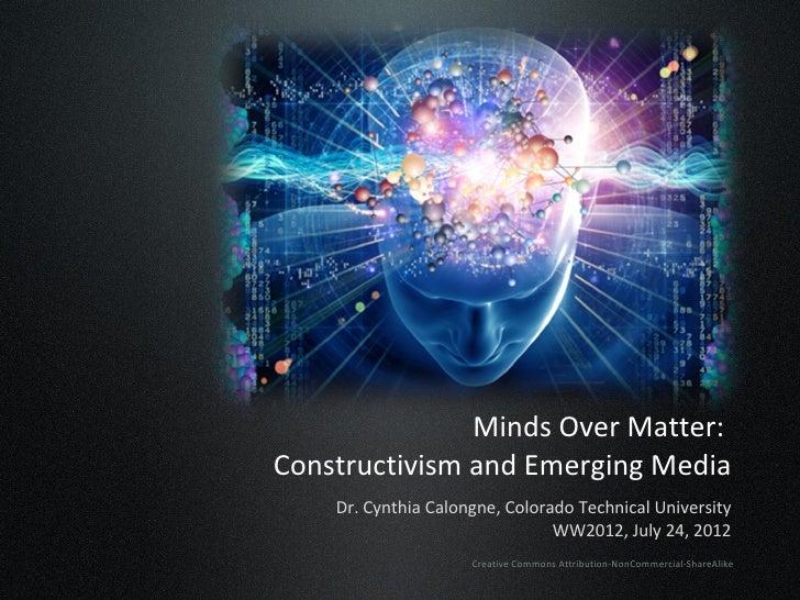 Minds Over Matter:Constructivism and Emerging Media    Dr. Cynthia Calongne, Colorado Technical University                ...