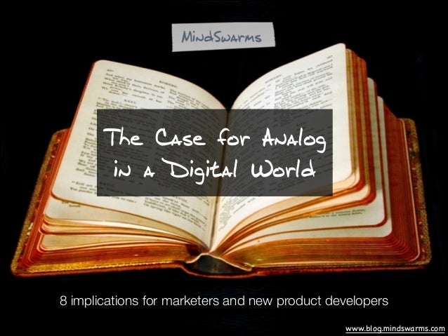 The Case for Analog in a Digital World  8 implications for marketers and new product developers www.blog.mindswarms.com