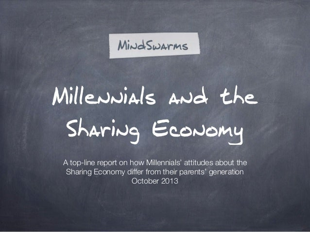 Millennials and the Sharing Economy A top-line report on how Millennials' attitudes about the Sharing Economy differ from ...