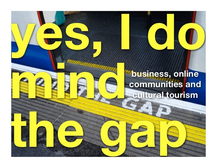 yes, I do mind business, online      communities and       cultural tourism     the gap