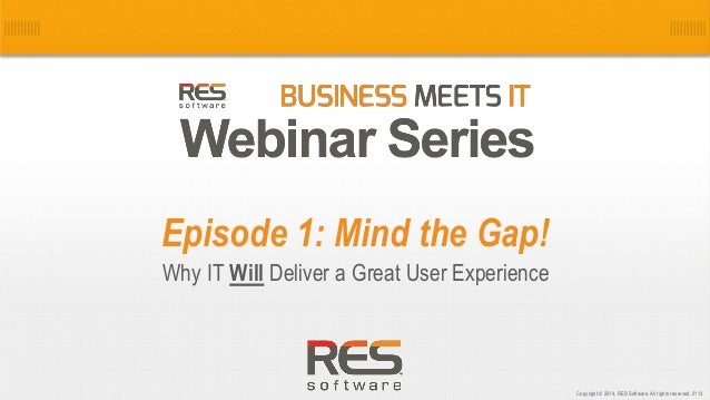 Episode 1: Mind the Gap! Why IT Will Deliver a Great User Experience  1 Copyright © 2014, RES Software. All rights reserve...