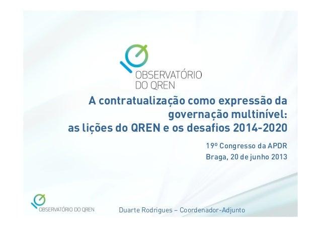 Duarte Rodrigues – Coordenador-Adjunto A contratualização como expressão da governação multinível: as lições do QREN e os ...