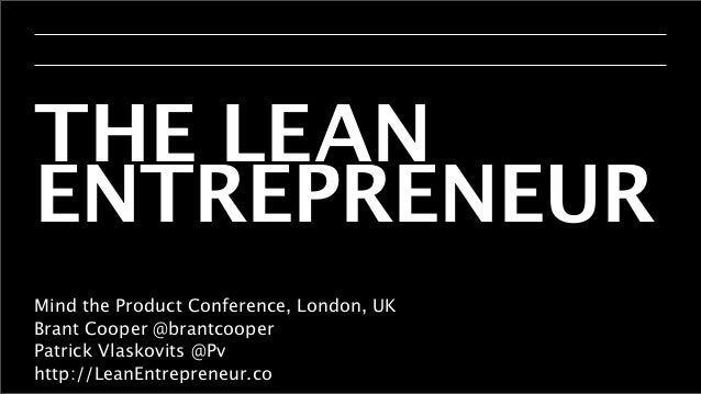 THE LEAN ENTREPRENEUR Mind the Product Conference, London, UK Brant Cooper @brantcooper Patrick Vlaskovits @Pv http://Lean...