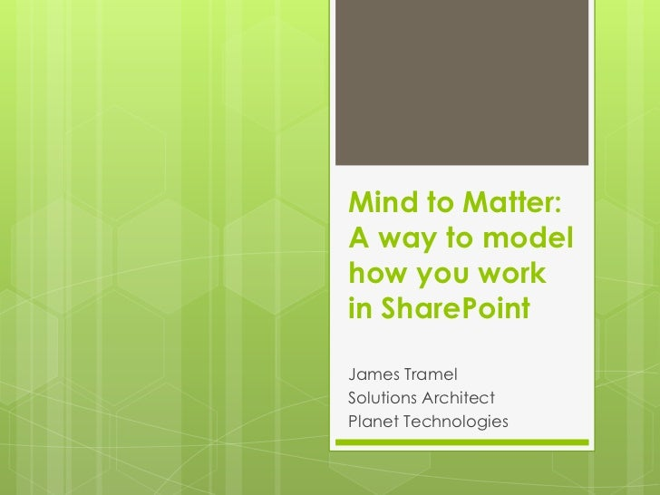 Mind to Matter: A way to model how you work in SharePoint<br />James Tramel<br />Solutions Architect<br />Planet Technolog...