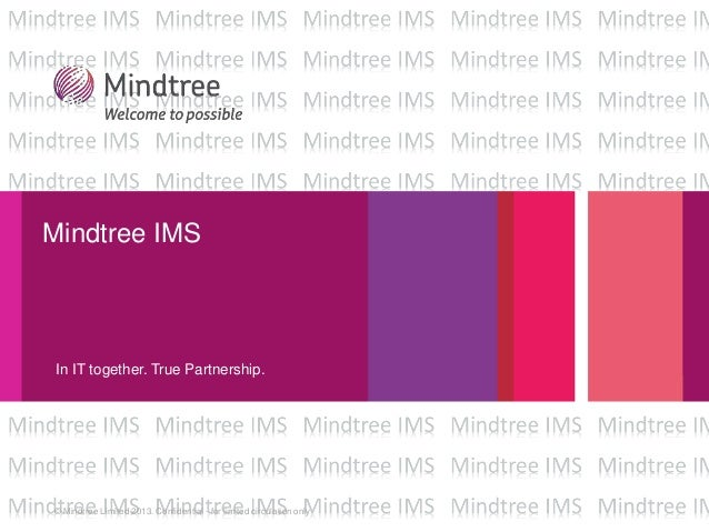 © Mindtree Limited 2013. Confidential - for limited circulation only Mindtree IMS In IT together. True Partnership.