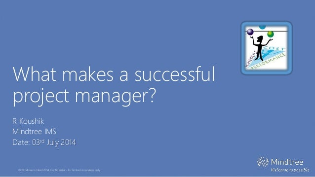 © Mindtree Limited 2014. Confidential - for limited circulation only What makes a successful project manager? R Koushik Mi...