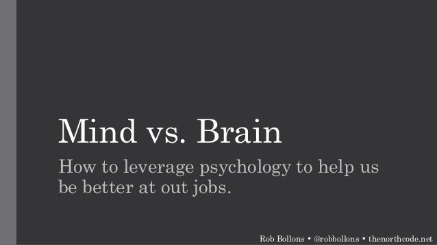 Mind vs. Brain How to leverage psychology to help us be better at out jobs. Rob Bollons • @robbollons • thenorthcode.net