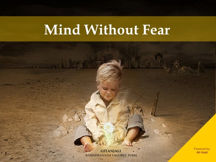 Mind Without Fear  GITANJALI RABINDRANATH TAGORE'S  POEM Powered by: Ali Hadi