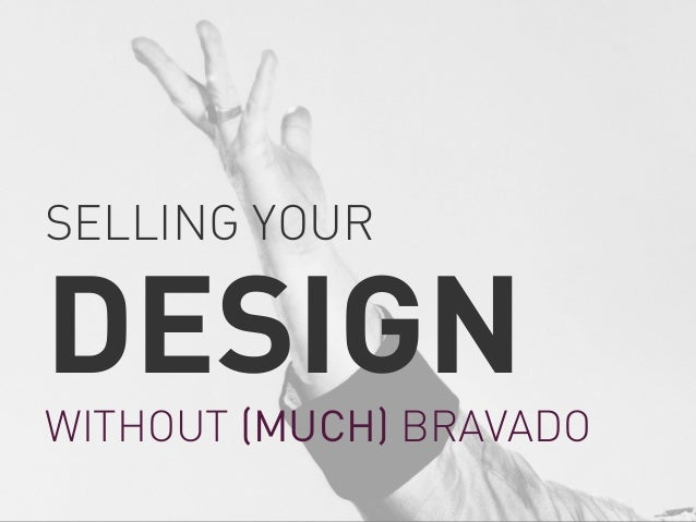 SELLING YOUR  DESIGN  WITHOUT (MUCH) BRAVADO
