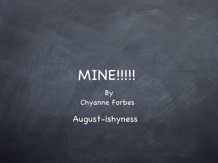 MINE!!!!! <ul><li>By </li></ul><ul><li>Chyanne Forbes  </li></ul>August-ishyness