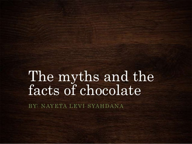 The myths and thefacts of chocolateB Y: N AY E TA L E V I S YA H D A N A